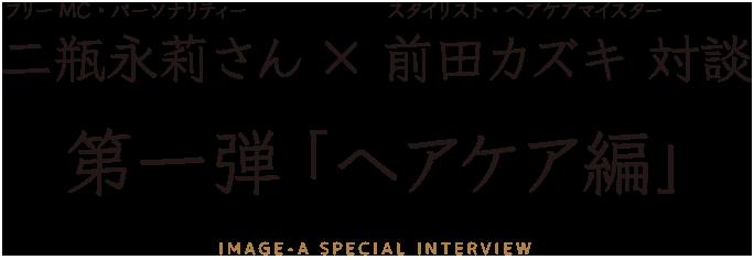 フリーMC二瓶永莉さん×スタイリスト(ヘアケアマイスター)前田カズキ対談