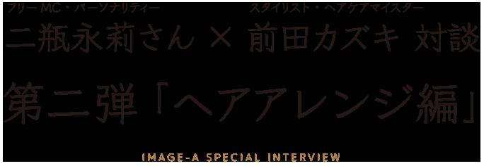 フリーMC二瓶永莉さん×スタイリスト(ヘアケアマイスター)前田カズキ対談2 「ヘアアレンジ編」