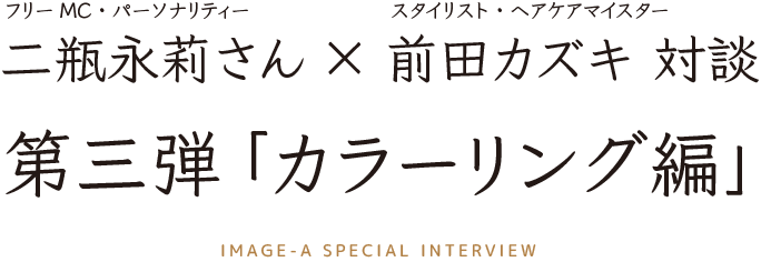 フリーMC二瓶永莉さん×スタイリスト(ヘアケアマイスター)前田カズキ対談3 「カラーリング編」