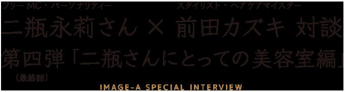 フリーMC二瓶永莉さん×スタイリスト(ヘアケアマイスター)前田カズキ対談4 「二瓶さんにとっての美容室編」