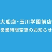 大船店・玉川学園前店 営業・受付時間変更のお知らせ(2019年1月1日より)